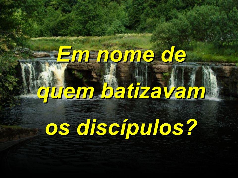 Em nome de quem batizavam os discípulos?