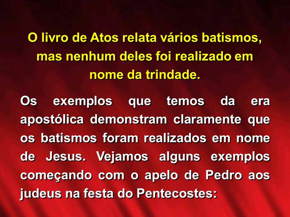 O livro de Atos relata vários batismos, mas nenhum deles foi realizado em nome da trindade. Os exemplos que temos da era apostólica demonstram clarame