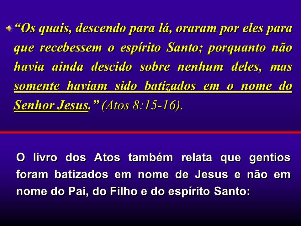 O livro dos Atos também relata que gentios foram batizados em nome de Jesus e não em nome do Pai, do Filho e do espírito Santo: Os quais, descendo par