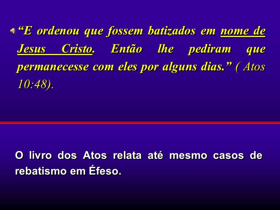 O livro dos Atos relata até mesmo casos de rebatismo em Éfeso. E ordenou que fossem batizados em nome de Jesus Cristo. Então lhe pediram que permanece