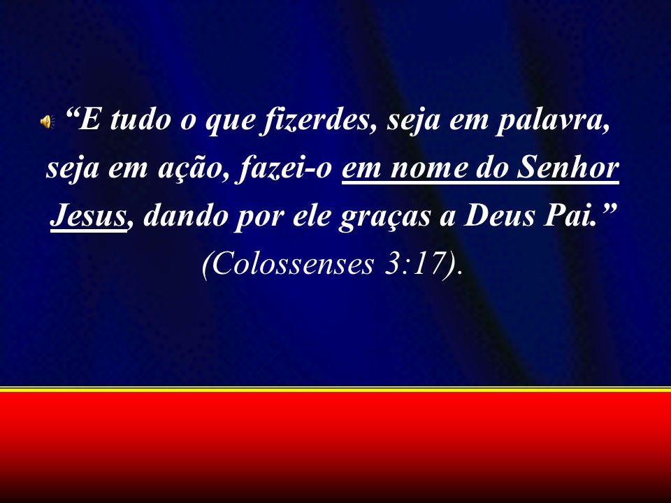 E tudo o que fizerdes, seja em palavra, seja em ação, fazei-o em nome do Senhor Jesus, dando por ele graças a Deus Pai. (Colossenses 3:17).