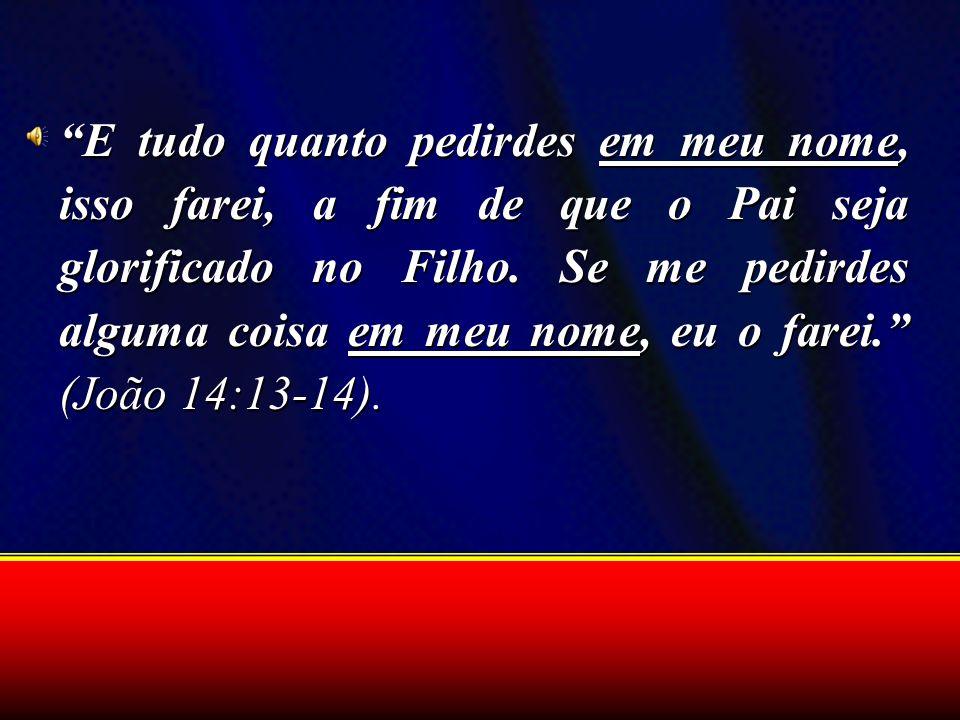 E tudo quanto pedirdes em meu nome, isso farei, a fim de que o Pai seja glorificado no Filho. Se me pedirdes alguma coisa em meu nome, eu o farei. (Jo