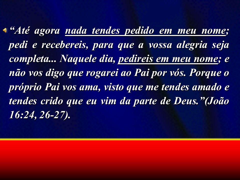 Até agora nada tendes pedido em meu nome; pedi e recebereis, para que a vossa alegria seja completa... Naquele dia, pedireis em meu nome; e não vos di