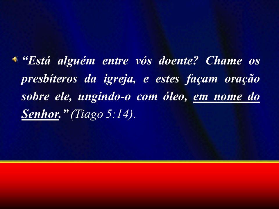 Está alguém entre vós doente? Chame os presbíteros da igreja, e estes façam oração sobre ele, ungindo-o com óleo, em nome do Senhor. (Tiago 5:14).