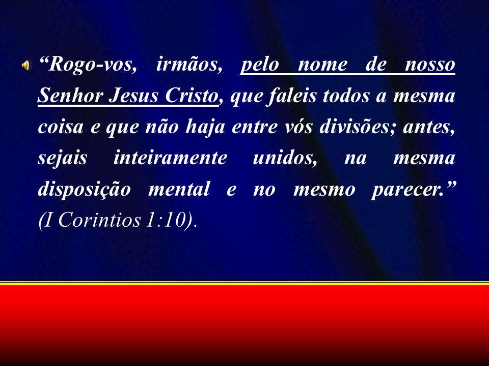 Rogo-vos, irmãos, pelo nome de nosso Senhor Jesus Cristo, que faleis todos a mesma coisa e que não haja entre vós divisões; antes, sejais inteiramente