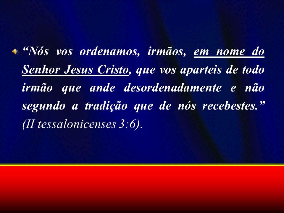 Nós vos ordenamos, irmãos, em nome do Senhor Jesus Cristo, que vos aparteis de todo irmão que ande desordenadamente e não segundo a tradição que de nó