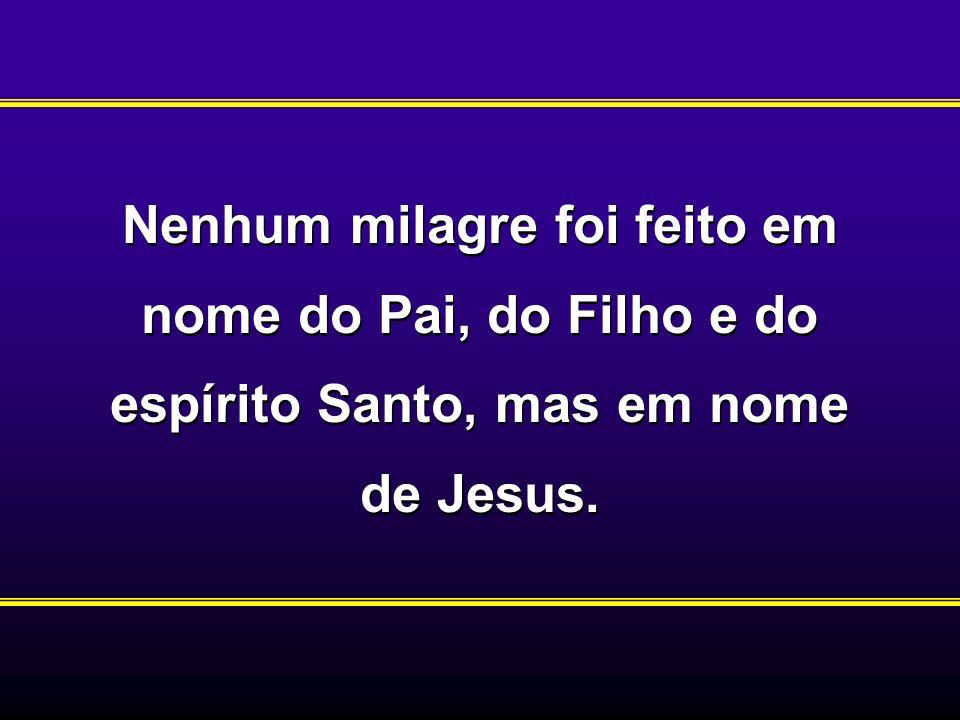 Nenhum milagre foi feito em nome do Pai, do Filho e do espírito Santo, mas em nome de Jesus.