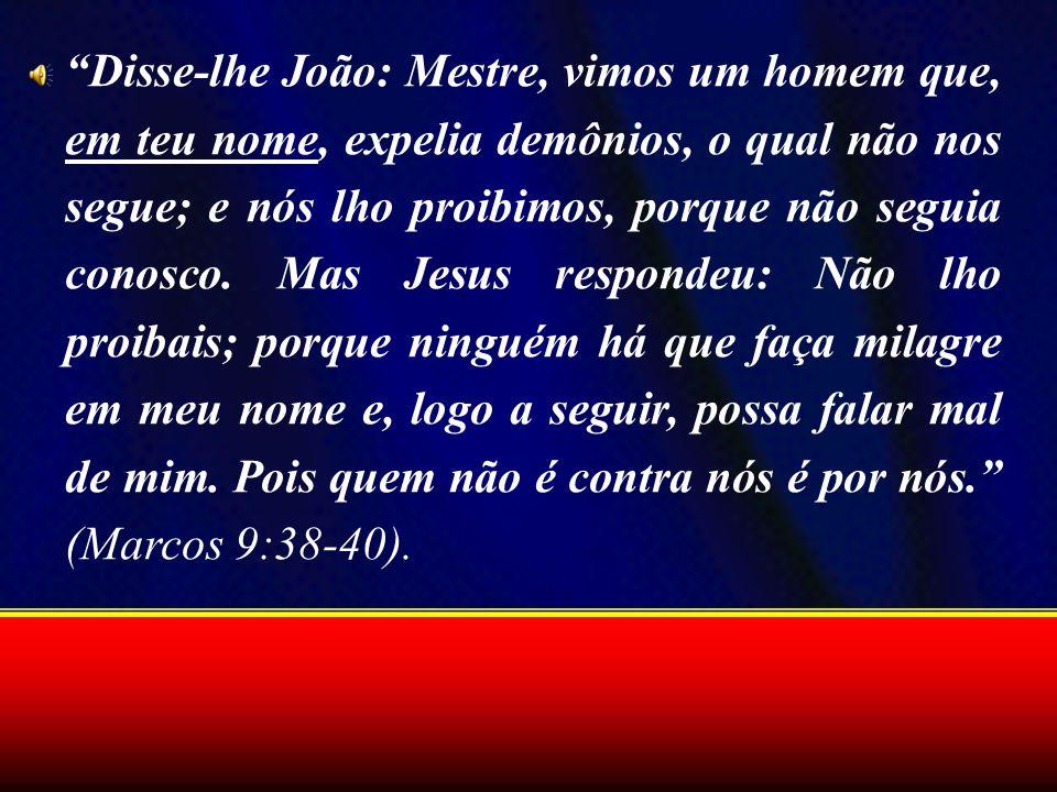 Disse-lhe João: Mestre, vimos um homem que, em teu nome, expelia demônios, o qual não nos segue; e nós lho proibimos, porque não seguia conosco. Mas J