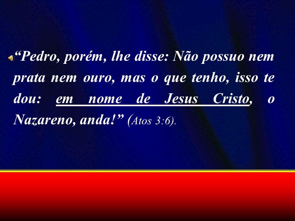 Pedro, porém, lhe disse: Não possuo nem prata nem ouro, mas o que tenho, isso te dou: em nome de Jesus Cristo, o Nazareno, anda! ( Atos 3:6).