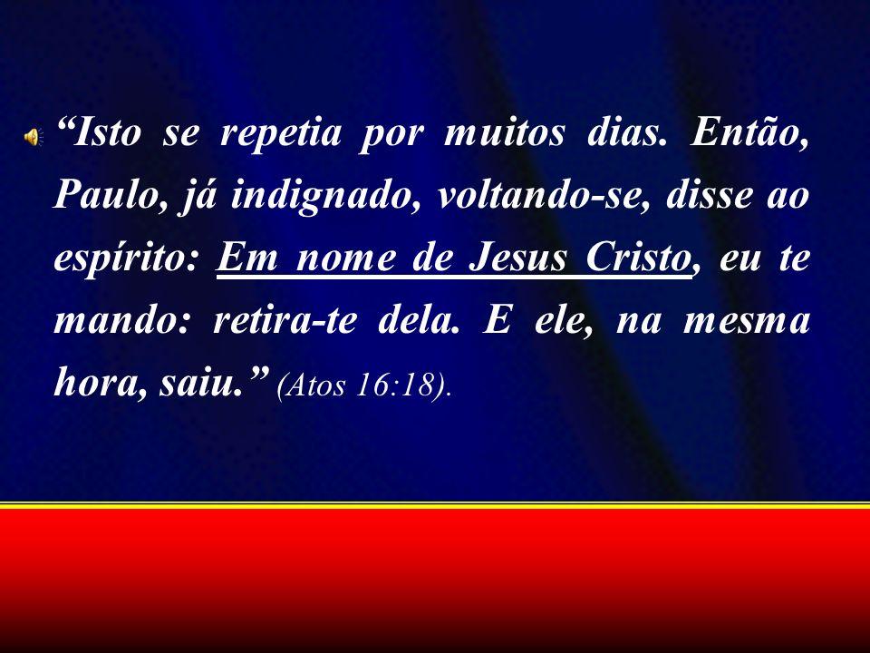 Isto se repetia por muitos dias. Então, Paulo, já indignado, voltando-se, disse ao espírito: Em nome de Jesus Cristo, eu te mando: retira-te dela. E e