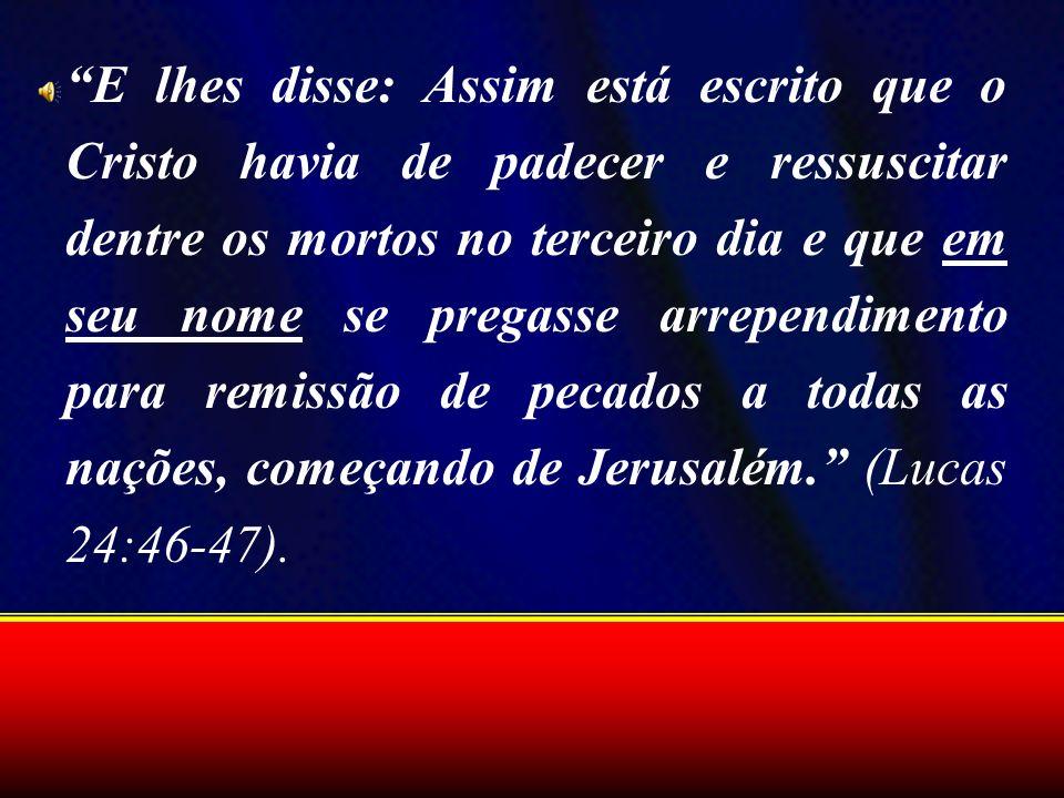 E lhes disse: Assim está escrito que o Cristo havia de padecer e ressuscitar dentre os mortos no terceiro dia e que em seu nome se pregasse arrependim