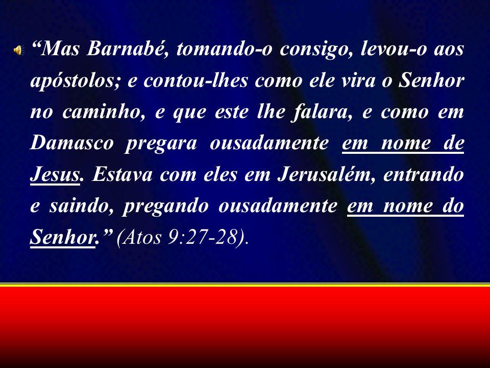 Mas Barnabé, tomando-o consigo, levou-o aos apóstolos; e contou-lhes como ele vira o Senhor no caminho, e que este lhe falara, e como em Damasco prega