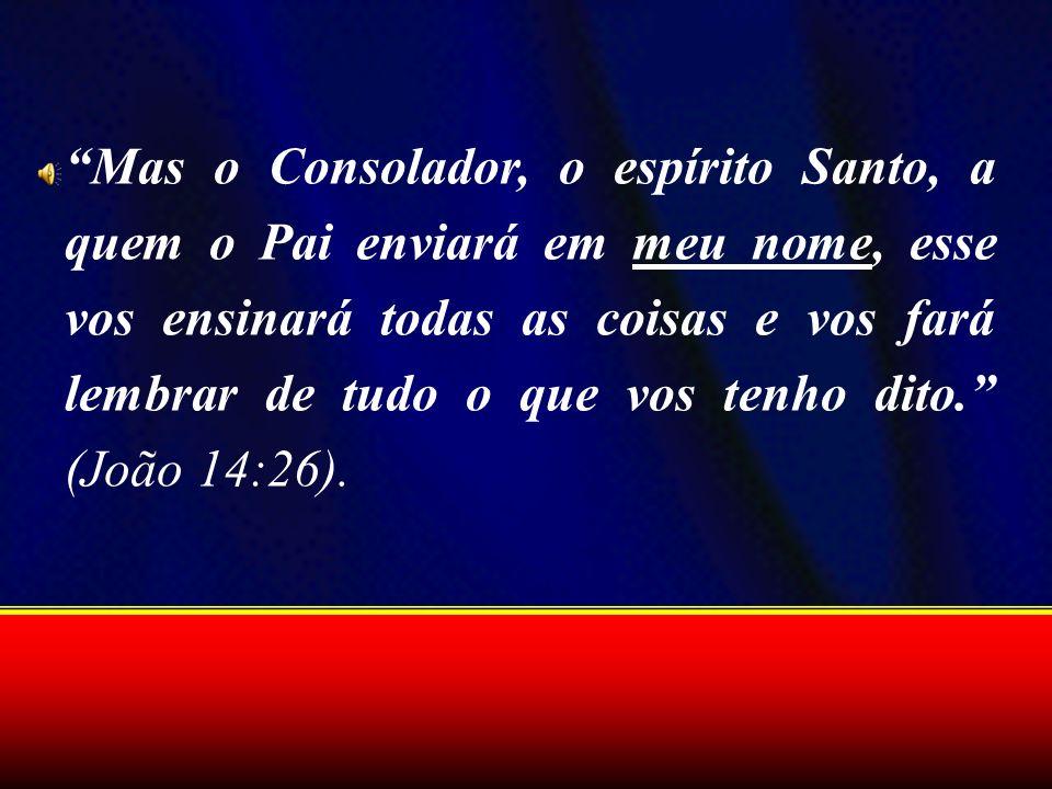 Mas o Consolador, o espírito Santo, a quem o Pai enviará em meu nome, esse vos ensinará todas as coisas e vos fará lembrar de tudo o que vos tenho dit