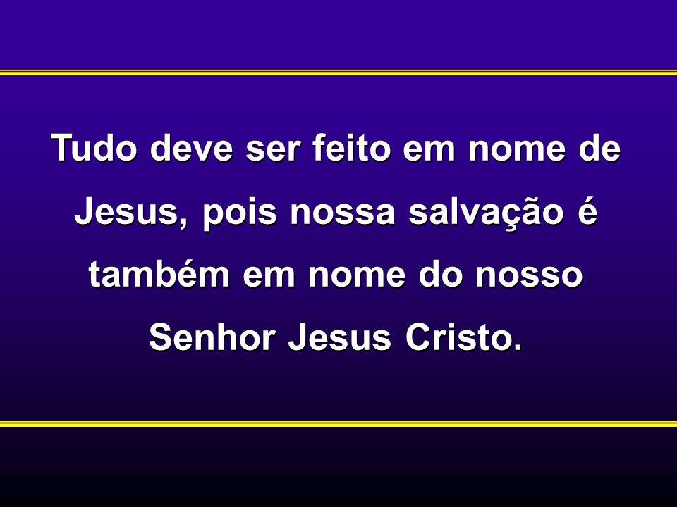 Tudo deve ser feito em nome de Jesus, pois nossa salvação é também em nome do nosso Senhor Jesus Cristo.