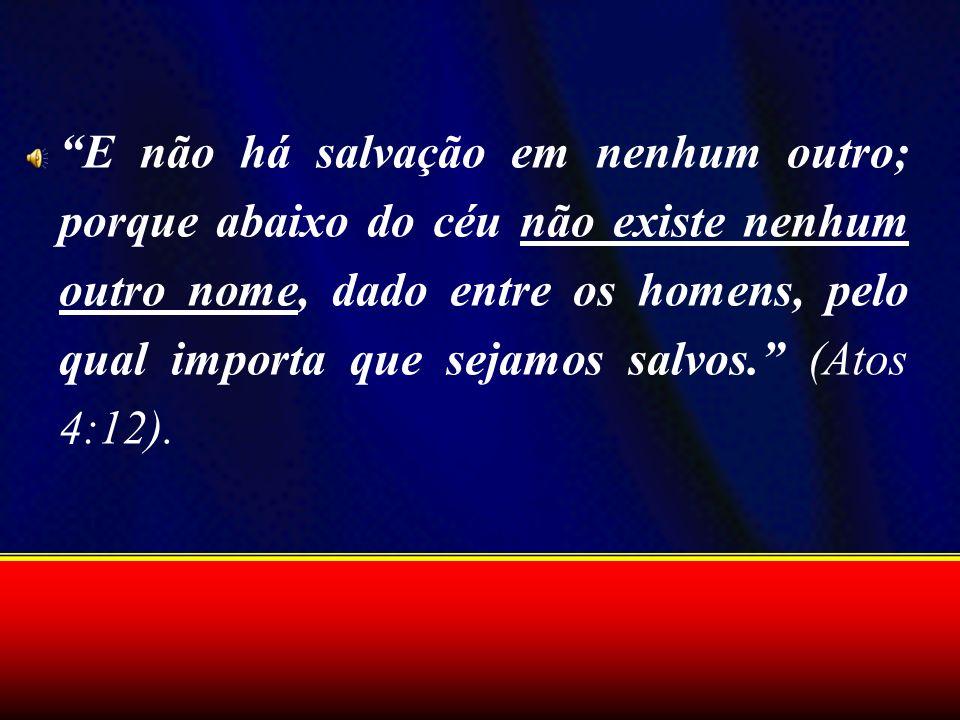 E não há salvação em nenhum outro; porque abaixo do céu não existe nenhum outro nome, dado entre os homens, pelo qual importa que sejamos salvos. (Ato