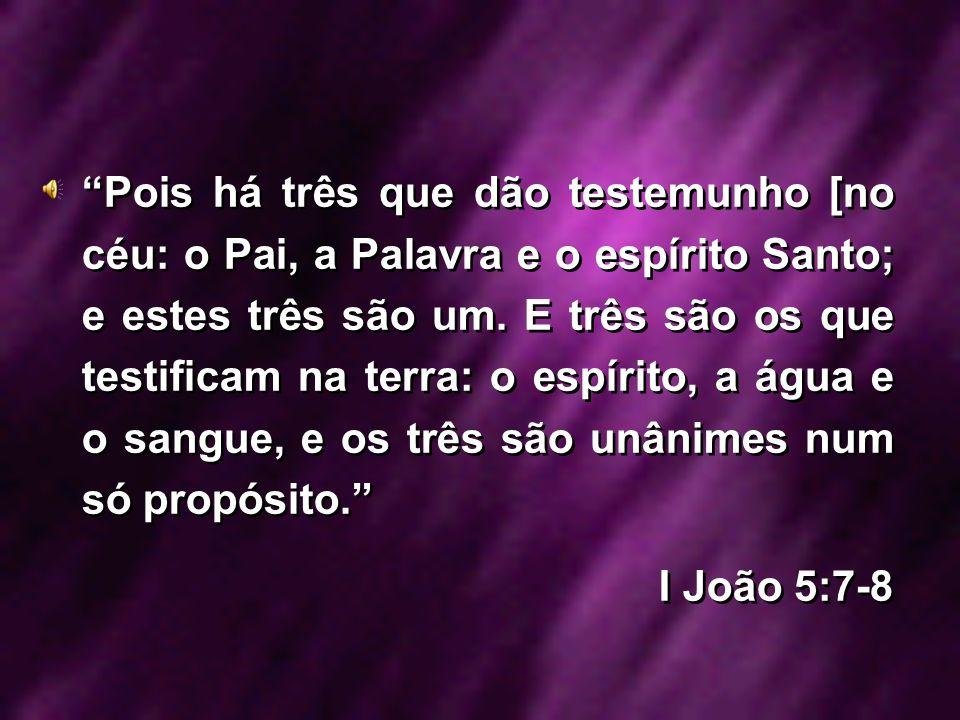 Pois há três que dão testemunho [no céu: o Pai, a Palavra e o espírito Santo; e estes três são um. E três são os que testificam na terra: o espírito,