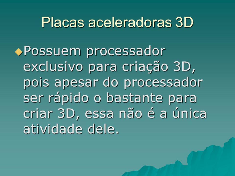 Placas aceleradoras 3D Possuem processador exclusivo para criação 3D, pois apesar do processador ser rápido o bastante para criar 3D, essa não é a úni