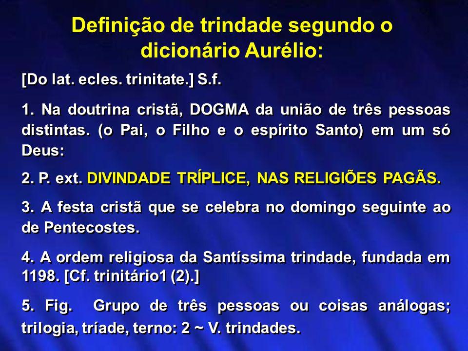 [Do lat. ecles. trinitate.] S.f. 1. Na doutrina cristã, DOGMA da união de três pessoas distintas. (o Pai, o Filho e o espírito Santo) em um só Deus: 2