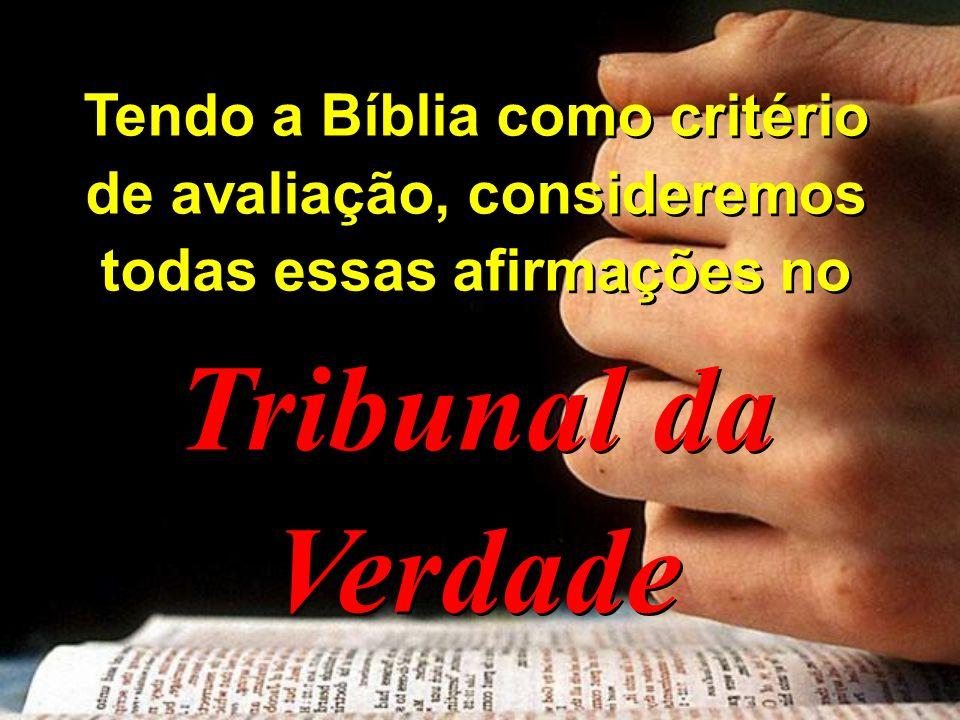 Tendo a Bíblia como critério de avaliação, consideremos todas essas afirmações no Tribunal da Verdade Tendo a Bíblia como critério de avaliação, consi