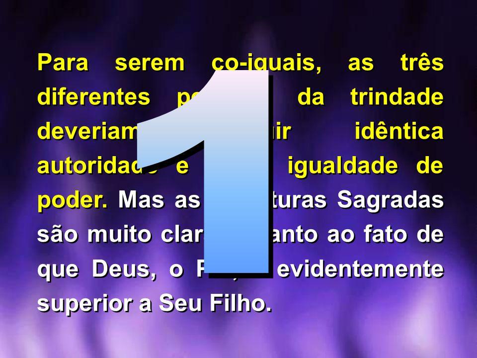 Para serem co-iguais, as três diferentes pessoas da trindade deveriam possuir idêntica autoridade e plena igualdade de poder. Mas as Escrituras Sagrad