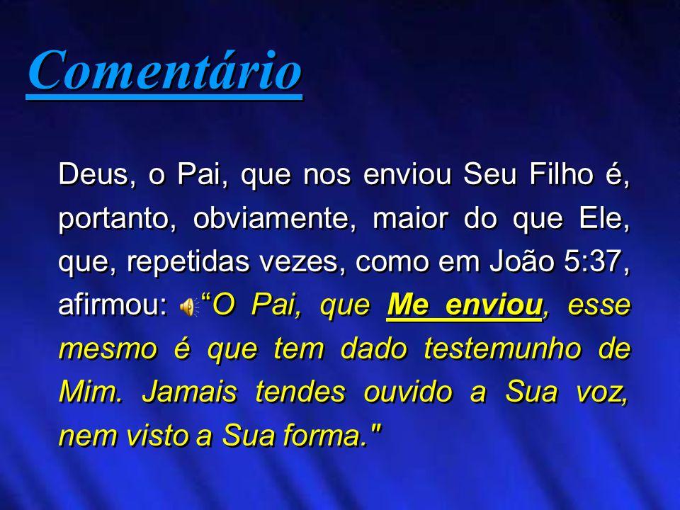 Deus, o Pai, que nos enviou Seu Filho é, portanto, obviamente, maior do que Ele, que, repetidas vezes, como em João 5:37, afirmou: O Pai, que Me envio