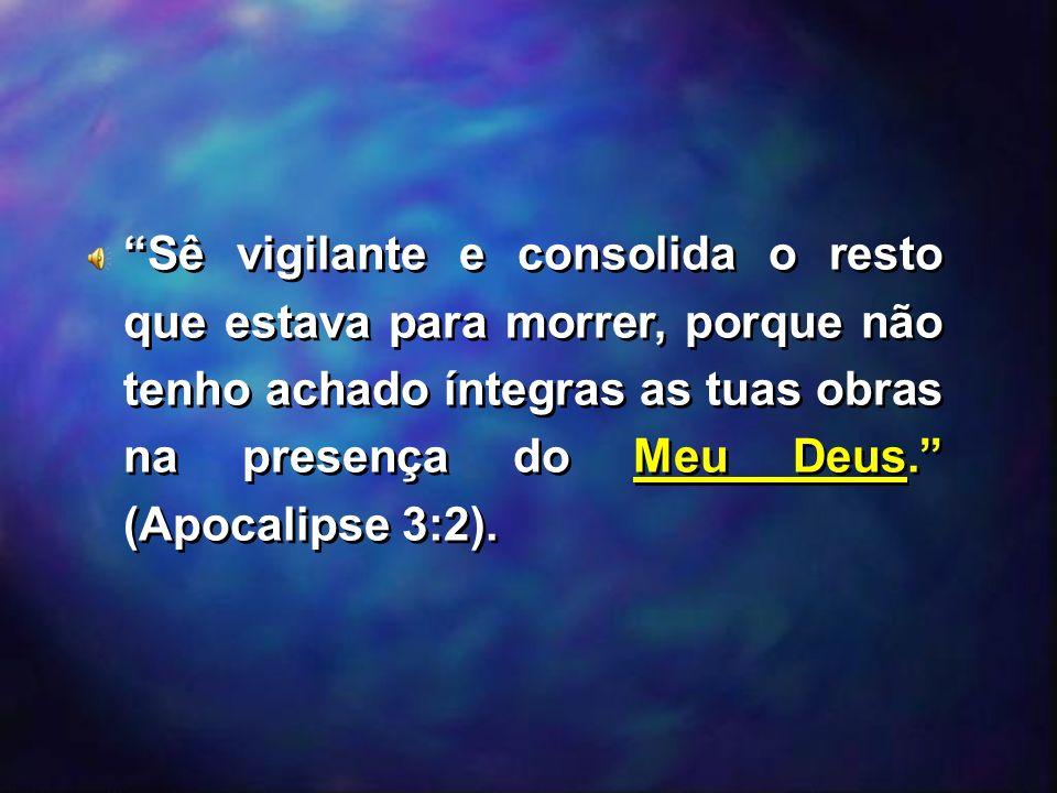 Sê vigilante e consolida o resto que estava para morrer, porque não tenho achado íntegras as tuas obras na presença do Meu Deus. (Apocalipse 3:2).