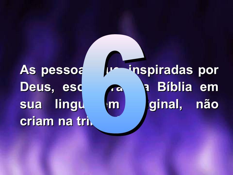 As pessoas que, inspiradas por Deus, escreveram a Bíblia em sua linguagem original, não criam na trindade!