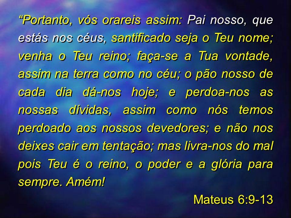 Portanto, vós orareis assim: Pai nosso, que estás nos céus, santificado seja o Teu nome; venha o Teu reino; faça-se a Tua vontade, assim na terra como
