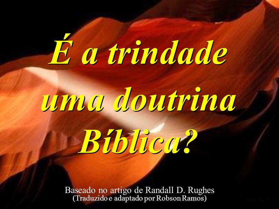 É a trindade uma doutrina Bíblica? É a trindade uma doutrina Bíblica? Baseado no artigo de Randall D. Rughes (Traduzido e adaptado por Robson Ramos)