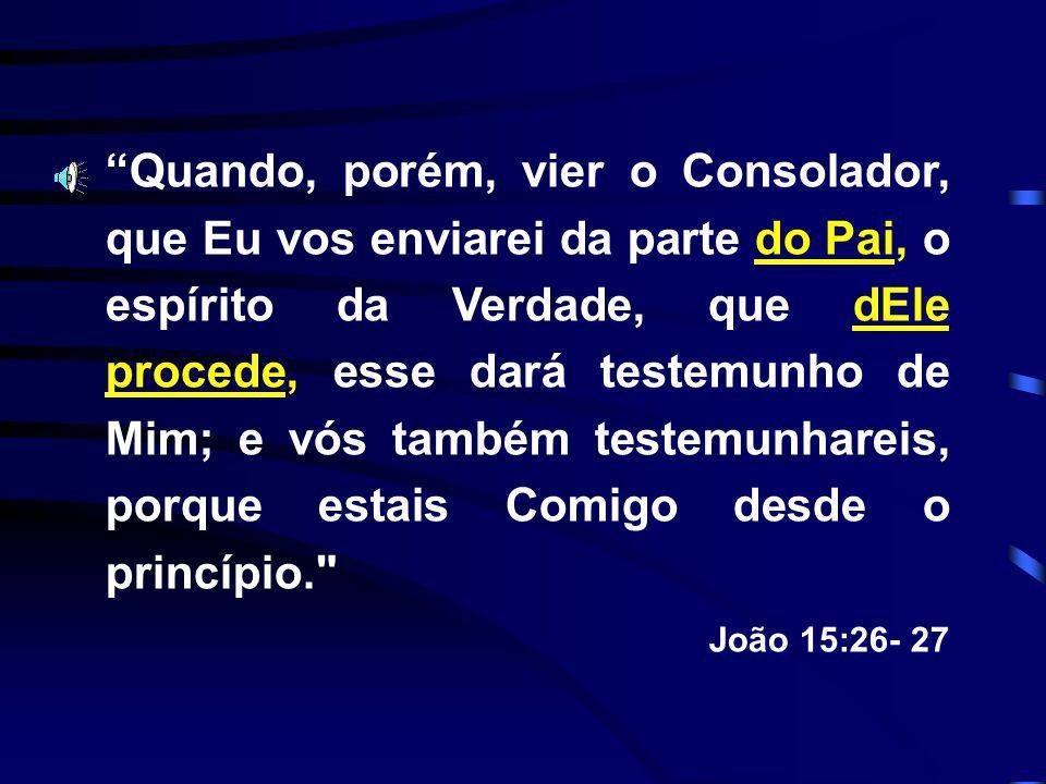 Quando, porém, vier o Consolador, que Eu vos enviarei da parte do Pai, o espírito da Verdade, que dEle procede, esse dará testemunho de Mim; e vós tam