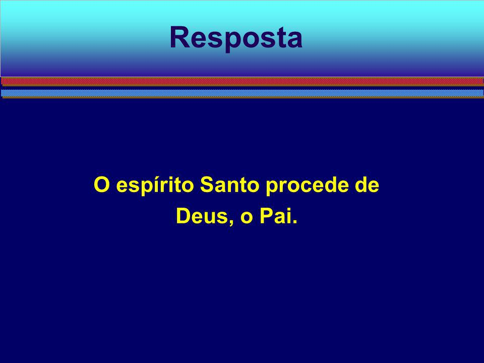 O espírito Santo procede de Deus, o Pai. Resposta