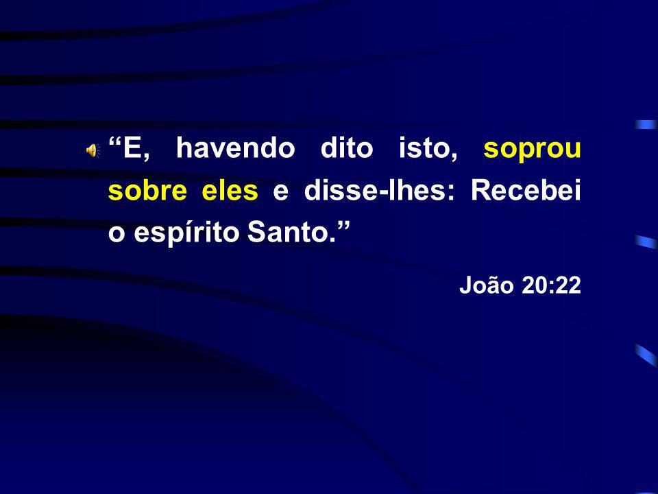 E, havendo dito isto, soprou sobre eles e disse-lhes: Recebei o espírito Santo. João 20:22