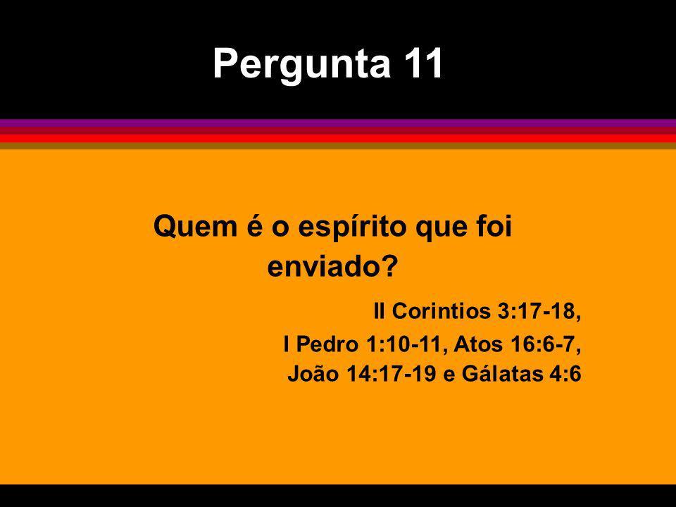 Quem é o espírito que foi enviado? II Corintios 3:17-18, I Pedro 1:10-11, Atos 16:6-7, João 14:17-19 e Gálatas 4:6 Pergunta 11