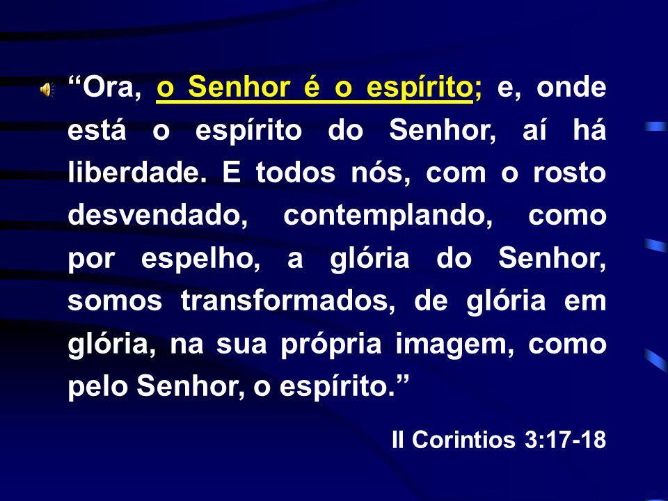 Ora, o Senhor é o espírito; e, onde está o espírito do Senhor, aí há liberdade. E todos nós, com o rosto desvendado, contemplando, como por espelho, a