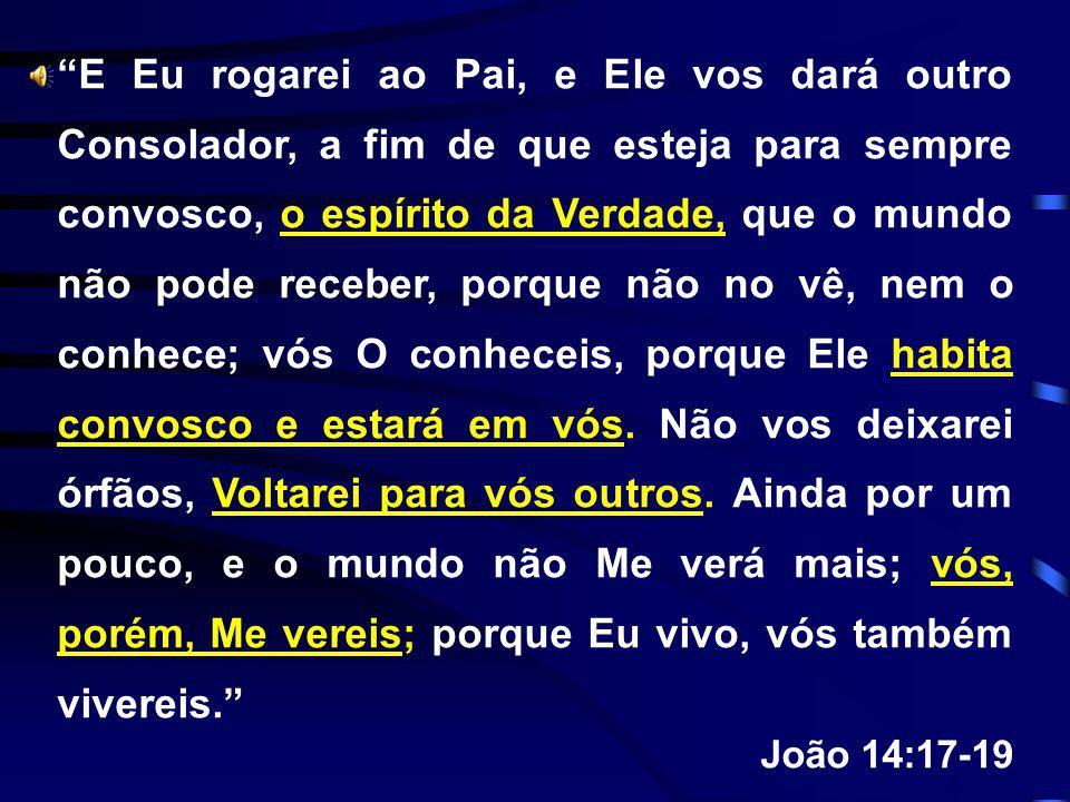 E Eu rogarei ao Pai, e Ele vos dará outro Consolador, a fim de que esteja para sempre convosco, o espírito da Verdade, que o mundo não pode receber, p