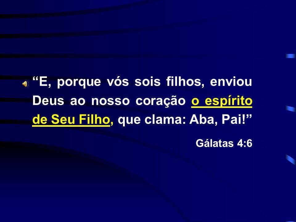 E, porque vós sois filhos, enviou Deus ao nosso coração o espírito de Seu Filho, que clama: Aba, Pai! Gálatas 4:6