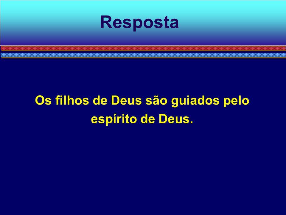 Os filhos de Deus são guiados pelo espírito de Deus. Resposta