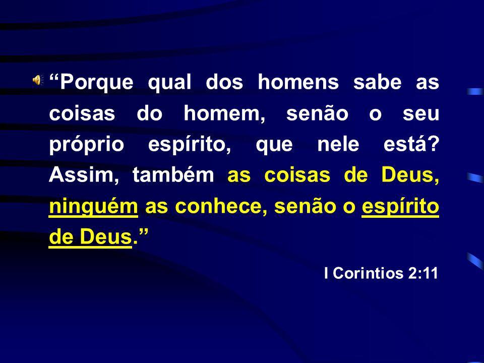 Porque qual dos homens sabe as coisas do homem, senão o seu próprio espírito, que nele está? Assim, também as coisas de Deus, ninguém as conhece, senã