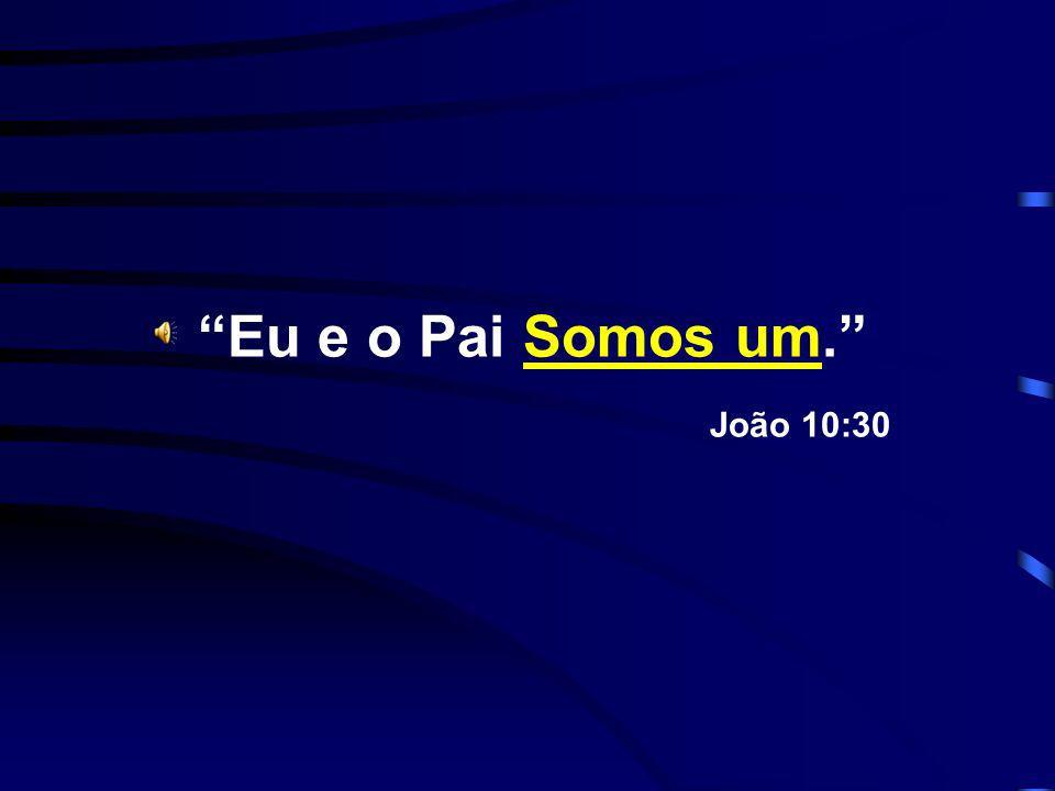 Eu e o Pai Somos um. João 10:30