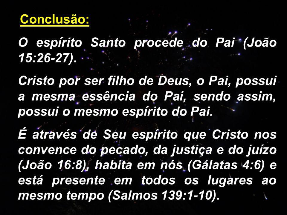 Conclusão: O espírito Santo procede do Pai (João 15:26-27). Cristo por ser filho de Deus, o Pai, possui a mesma essência do Pai, sendo assim, possui o