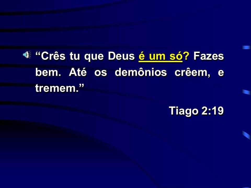 Crês tu que Deus é um só? Fazes bem. Até os demônios crêem, e tremem. Tiago 2:19 Crês tu que Deus é um só? Fazes bem. Até os demônios crêem, e tremem.