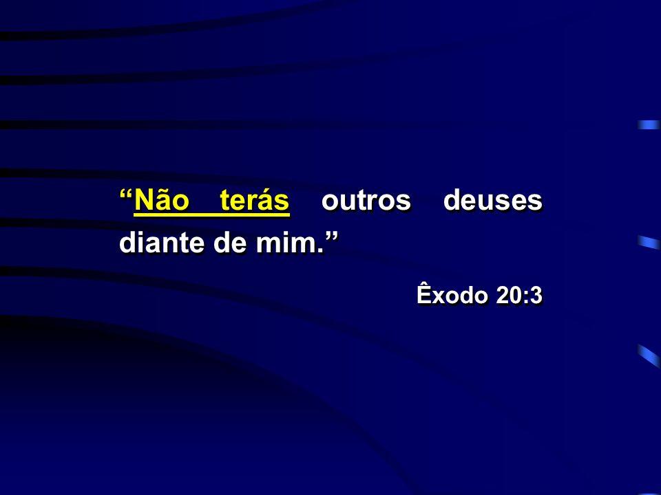 Não terás outros deuses diante de mim. Êxodo 20:3 Não terás outros deuses diante de mim. Êxodo 20:3