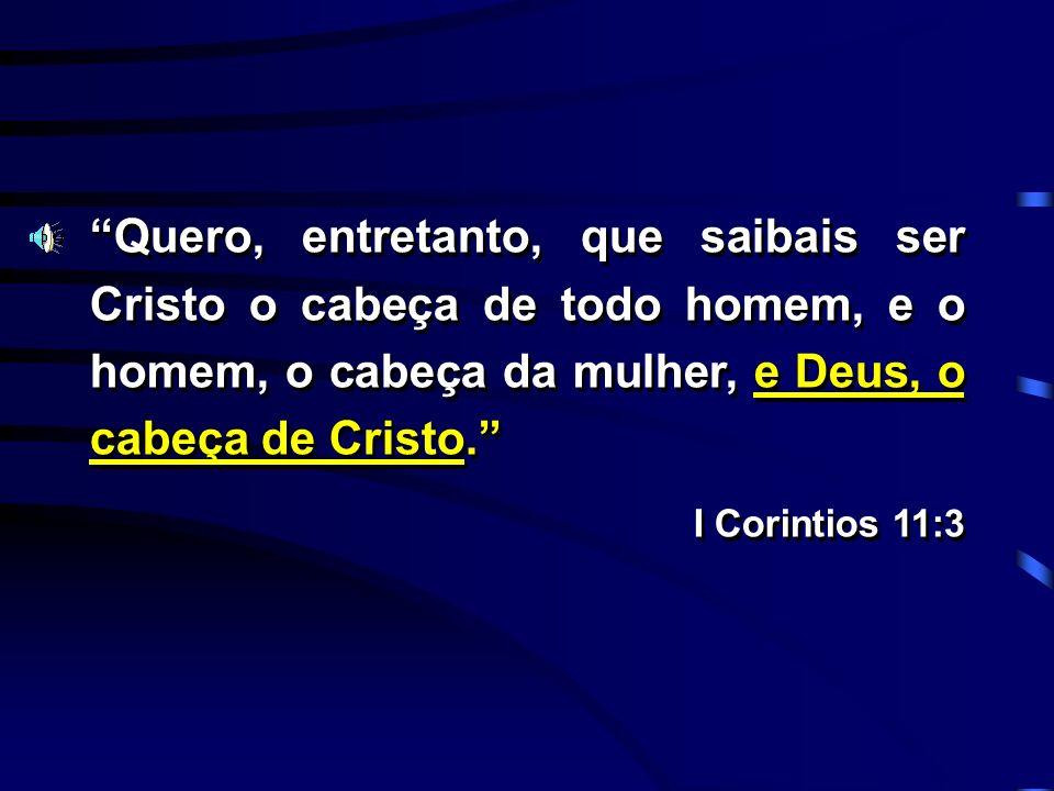 Quero, entretanto, que saibais ser Cristo o cabeça de todo homem, e o homem, o cabeça da mulher, e Deus, o cabeça de Cristo. I Corintios 11:3 Quero, e