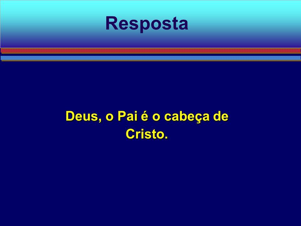 Deus, o Pai é o cabeça de Cristo. Resposta