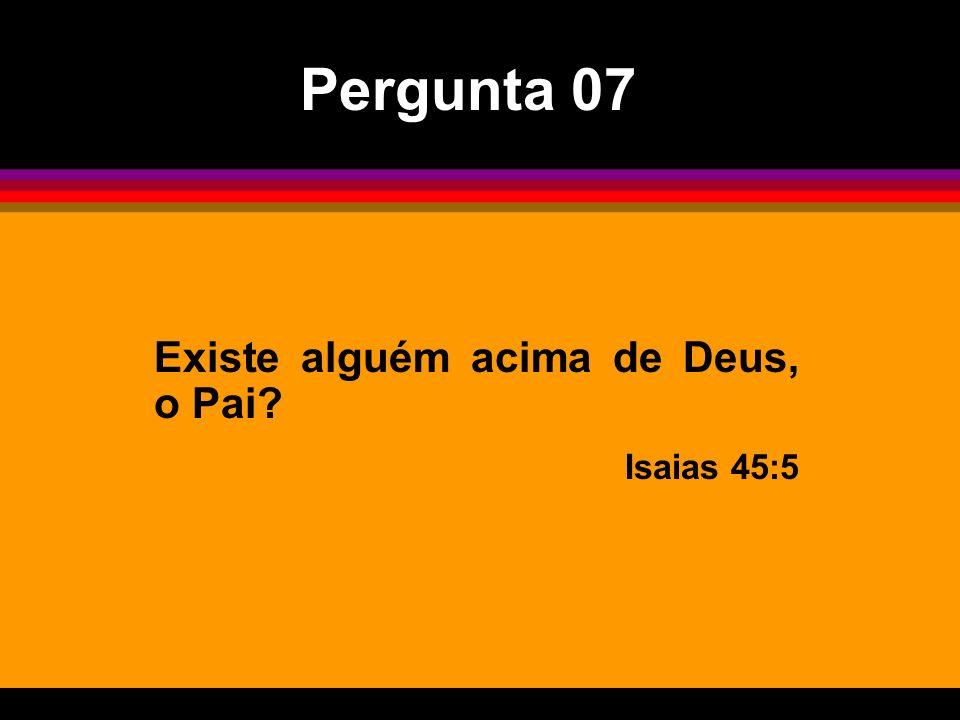 Existe alguém acima de Deus, o Pai? Isaias 45:5 Pergunta 07