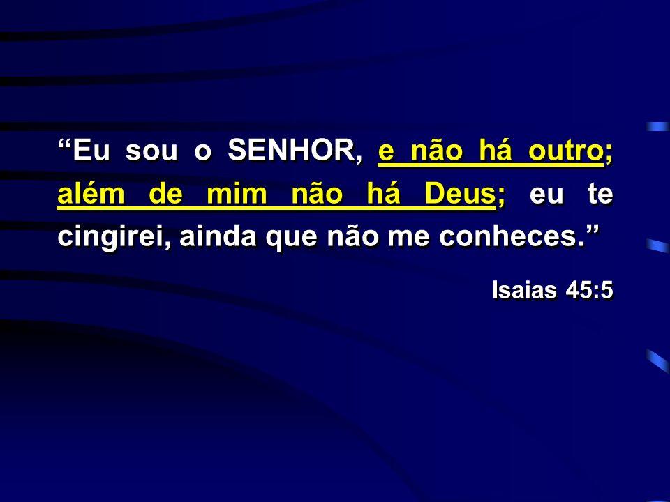 Eu sou o SENHOR, e não há outro; além de mim não há Deus; eu te cingirei, ainda que não me conheces. Isaias 45:5 Eu sou o SENHOR, e não há outro; além