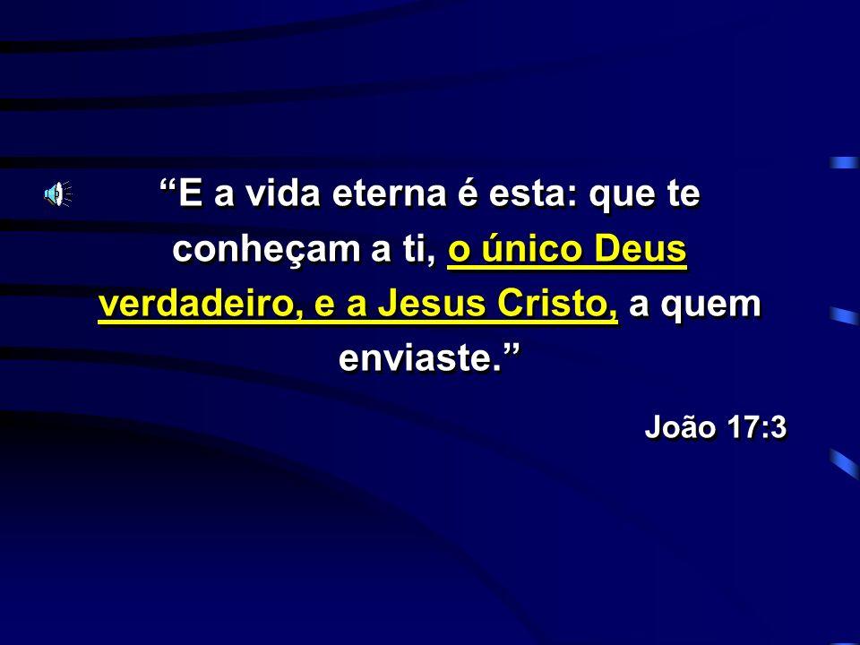 E a vida eterna é esta: que te conheçam a ti, o único Deus verdadeiro, e a Jesus Cristo, a quem enviaste. João 17:3 E a vida eterna é esta: que te con