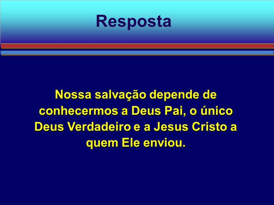 Nossa salvação depende de conhecermos a Deus Pai, o único Deus Verdadeiro e a Jesus Cristo a quem Ele enviou. Resposta