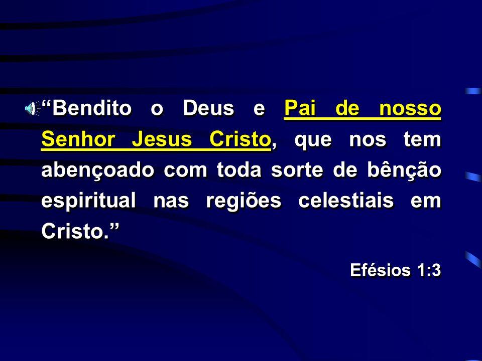 Bendito o Deus e Pai de nosso Senhor Jesus Cristo, que nos tem abençoado com toda sorte de bênção espiritual nas regiões celestiais em Cristo. Efésios