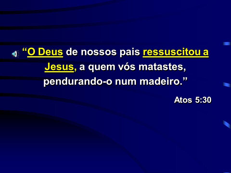 O Deus de nossos pais ressuscitou a Jesus, a quem vós matastes, pendurando-o num madeiro. Atos 5:30 O Deus de nossos pais ressuscitou a Jesus, a quem